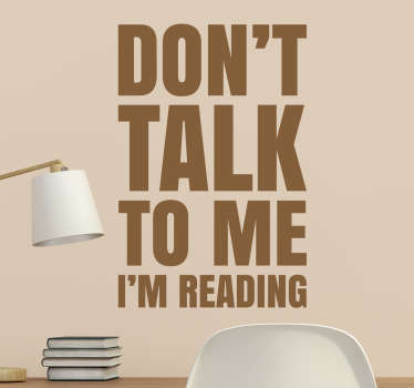 "The wall sticker consists of the words ""Don't talk to me I'm reading"" and makes it clear that you don't want to be disturbed while reading."