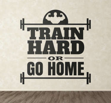 "The fitness wall sticker consists of the phrase ""Train hard or go home"". The text is situated between barbells and a man flexing his biceps."