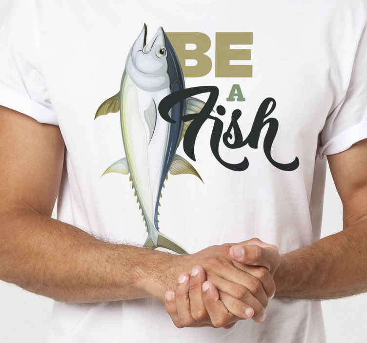 TenStickers. Be a Fish t-shirt. Cool t-shirt that you can use for a nice days out with friends and family.  It is really comfortable and easy to maintain.